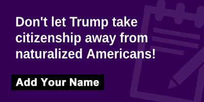 Don't let Trump take citizenship away from naturalized Americans!